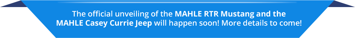 The official unveiling of the MAHLE RTR Mustang and the MAHLE Casey Currie Jeep will happen soon! More details to come!